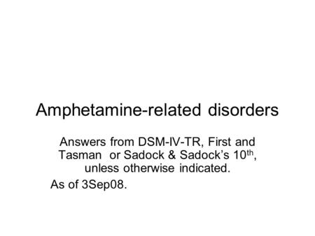 Amphetamine-related disorders Answers from DSM-IV-TR, First and Tasman or Sadock & Sadock's 10 th, unless otherwise indicated. As of 3Sep08.