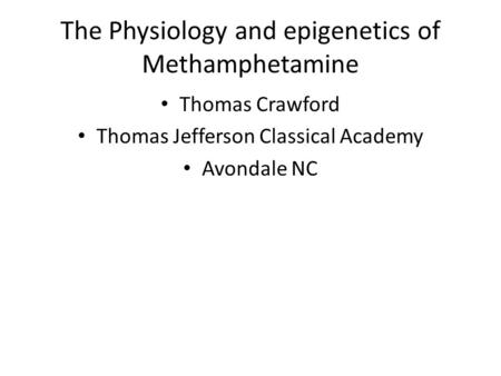 The Physiology and epigenetics of Methamphetamine Thomas Crawford Thomas Jefferson Classical Academy Avondale NC.