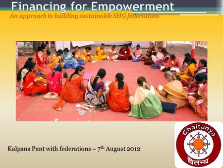 An approach to building sustainable SHG federations Kalpana Pant with federations – 7 th August 2012.