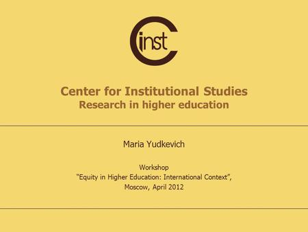 "Center for Institutional Studies Research in higher education Maria Yudkevich Workshop ""Equity in Higher Education: International Context"", Moscow, April."
