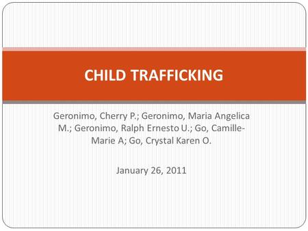 Geronimo, Cherry P.; Geronimo, Maria Angelica M.; Geronimo, Ralph Ernesto U.; Go, Camille- Marie A; Go, Crystal Karen O. January 26, 2011 CHILD TRAFFICKING.