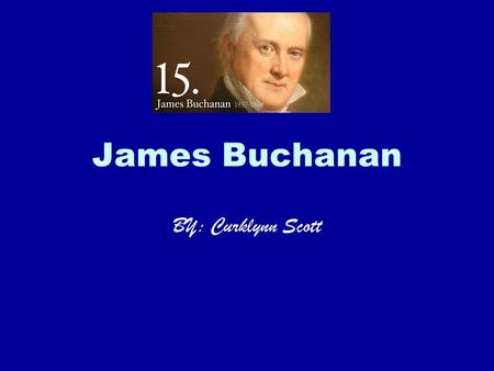 James Buchanan BY: Curklynn Scott. Facts Tall, stately, stiffly formal in the high stock he wore around his jowls, James Buchanan was the only President.