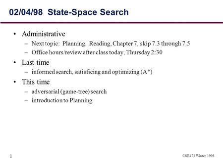 CSE473 Winter 1998 1 02/04/98 State-Space Search Administrative –Next topic: Planning. Reading, Chapter 7, skip 7.3 through 7.5 –Office hours/review after.