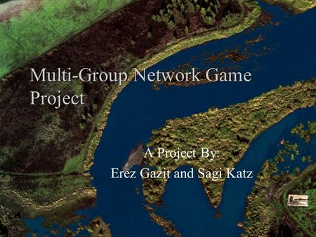 Multi-Group Network Game Project A Project By: Erez Gazit and Sagi Katz.