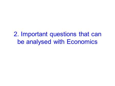 2. Important questions that can be analysed with Economics.
