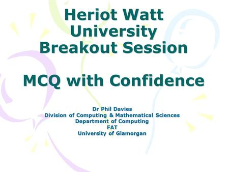 Heriot Watt University Breakout Session MCQ with Confidence Dr Phil Davies Division of Computing & Mathematical Sciences Department of Computing FAT University.