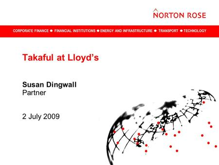 CORPORATE FINANCE FINANCIAL INSTITUTIONS ENERGY AND INFRASTRUCTURE TRANSPORT TECHNOLOGY Takaful at Lloyd's Susan Dingwall Partner 2 July 2009.