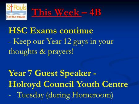This Week – 4B This Week – 4B HSC Exams continue - Keep our Year 12 guys in your thoughts & prayers! Year 7 Guest Speaker - Holroyd Council Youth Centre.