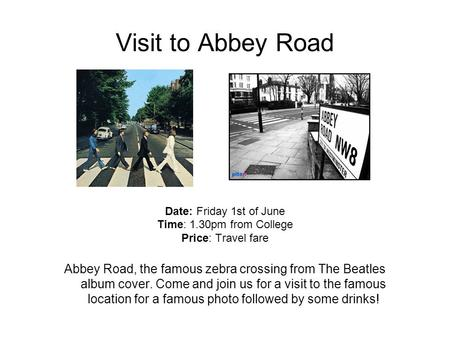 Visit to Abbey Road Date: Friday 1st of June Time: 1.30pm from College Price: Travel fare Abbey Road, the famous zebra crossing from The Beatles album.