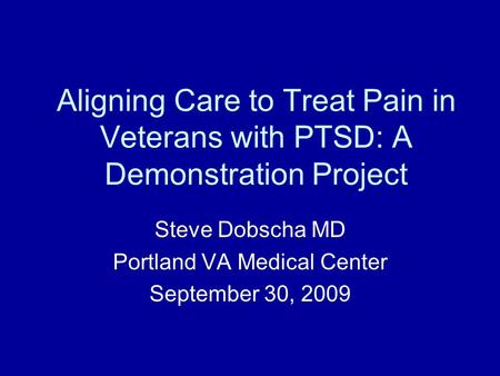 Aligning Care to Treat Pain in Veterans with PTSD: A Demonstration Project Steve Dobscha MD Portland VA Medical Center September 30, 2009.