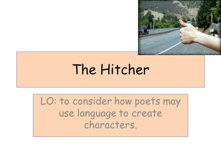 The Hitcher LO: to consider how poets may use language to create characters.