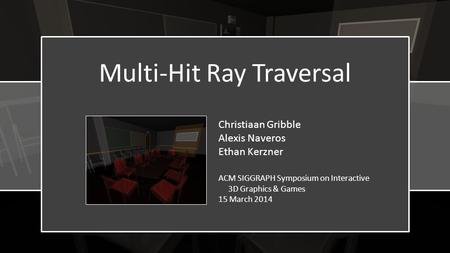 Multi-Hit Ray Traversal Christiaan Gribble Alexis Naveros Ethan Kerzner ACM SIGGRAPH Symposium on Interactive 3D Graphics & Games 15 March 2014.