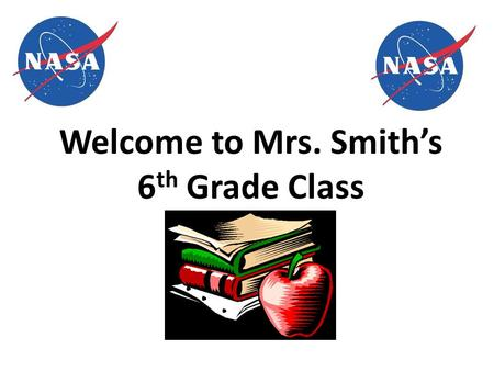 Welcome to Mrs. Smith's 6 th Grade Class. Classroom Rules 1.Be Responsible 2.Be Respectful 3.Be Prepared 4.Be Cooperative 5.Be Honest.