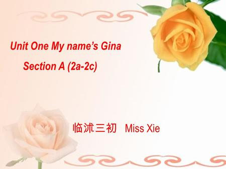Unit One My name's Gina Section A (2a-2c) 临沭三初 Miss Xie.