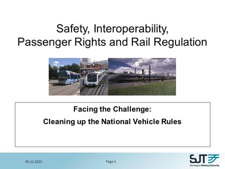 Safety, Interoperability, Passenger Rights and Rail Regulation Page 1 05.12.2015 Facing the Challenge: Cleaning up the National Vehicle Rules.