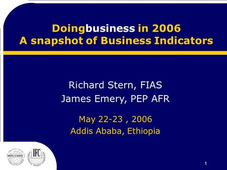 1 Doingbusiness in 2006 A snapshot of Business Indicators Richard Stern, FIAS James Emery, PEP AFR May 22-23, 2006 Addis Ababa, Ethiopia.