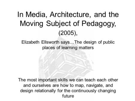 In Media, Architecture, and the Moving Subject of Pedagogy, (2005), Elizabeth Ellsworth says…The design of public places of learning matters The most important.