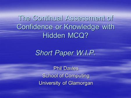 The Continual Assessment of Confidence or Knowledge with Hidden MCQ? Short Paper W.I.P. Phil Davies School of Computing University of Glamorgan.
