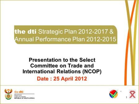1 the dti Strategic Plan 2012-2017 & Annual Performance Plan 2012-2015 Presentation to the Select Committee on Trade and International Relations (NCOP)