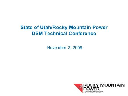 State of Utah/Rocky Mountain Power DSM Technical Conference November 3, 2009.