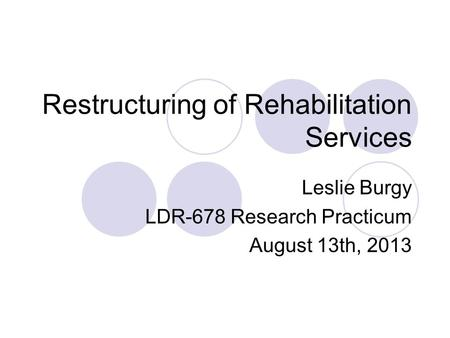 Restructuring of Rehabilitation Services Leslie Burgy LDR-678 Research Practicum August 13th, 2013.