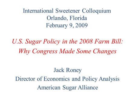 International Sweetener Colloquium Orlando, Florida February 9, 2009 U.S. Sugar Policy in the 2008 Farm Bill: Why Congress Made Some Changes Jack Roney.