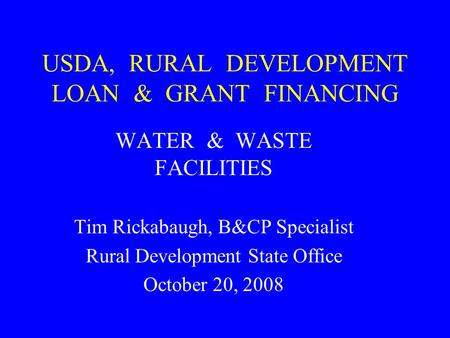USDA, RURAL DEVELOPMENT LOAN & GRANT FINANCING WATER & WASTE FACILITIES Tim Rickabaugh, B&CP Specialist Rural Development State Office October 20, 2008.