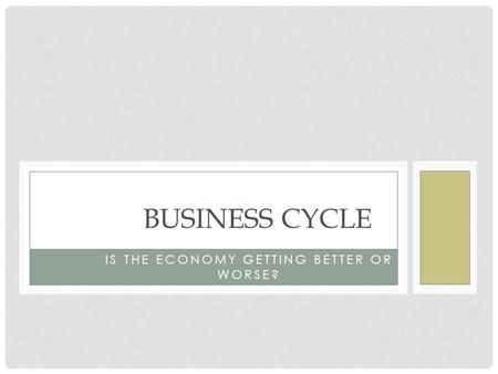 IS THE ECONOMY GETTING BETTER OR WORSE? BUSINESS CYCLE.