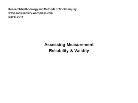 Research Methodology and Methods of Social Inquiry www.socialinquiry.wordpress.com Nov 8, 2011 Assessing Measurement Reliability & Validity.