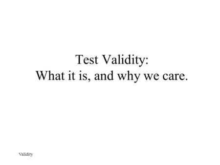 Validity Test Validity: What it is, and why we care.