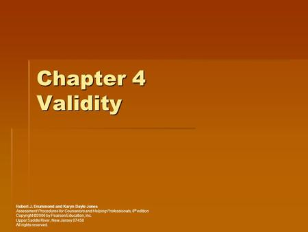 Chapter 4 Validity Robert J. Drummond and Karyn Dayle Jones Assessment Procedures for Counselors and Helping Professionals, 6 th edition Copyright ©2006.