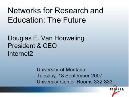 Networks for Research and Education: The Future Douglas E. Van Houweling President & CEO Internet2 University of Montana Tuesday, 18 September 2007 University.