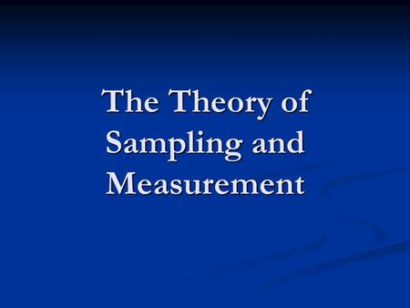 The Theory of Sampling and Measurement. Sampling First step in implementing any research design is to create a sample. First step in implementing any.