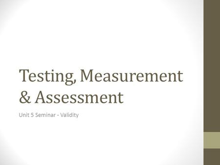 Testing, Measurement & Assessment Unit 5 Seminar - Validity.