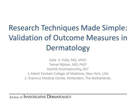 Research Techniques Made Simple: Validation of Outcome Measures in Dermatology Kate V. Viola, MD, MHS 1 Tamar Nijsten, MD, PhD 2 Karthik Krishnamurthy,