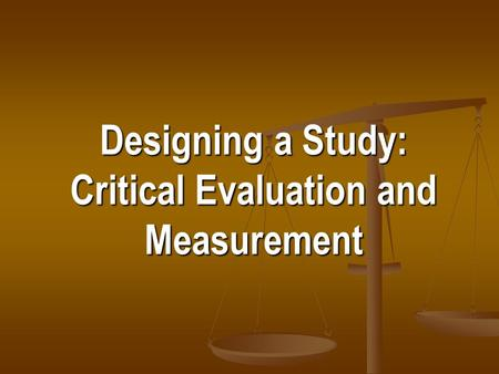 Designing a Study: Critical Evaluation and Measurement.