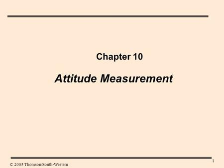 1 Chapter 10 Attitude Measurement © 2005 Thomson/South-Western.