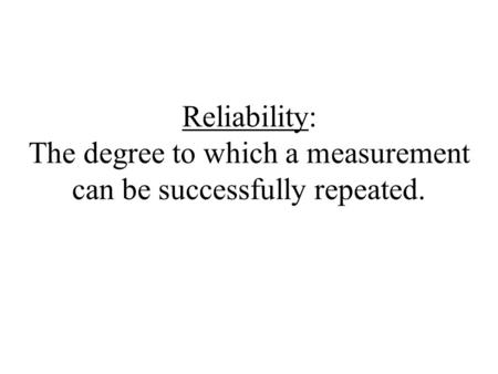 Reliability: The degree to which a measurement can be successfully repeated.