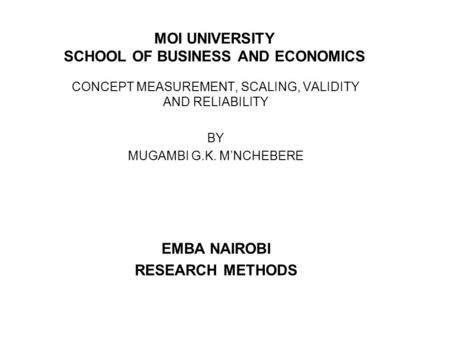 MOI UNIVERSITY SCHOOL OF BUSINESS AND ECONOMICS CONCEPT MEASUREMENT, SCALING, VALIDITY AND RELIABILITY BY MUGAMBI G.K. M'NCHEBERE EMBA NAIROBI RESEARCH.