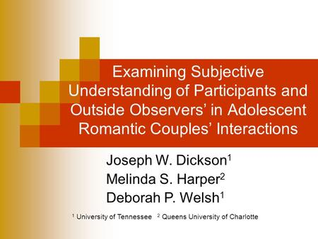 Examining Subjective Understanding of Participants and Outside Observers' in Adolescent Romantic Couples' Interactions Joseph W. Dickson 1 Melinda S. Harper.