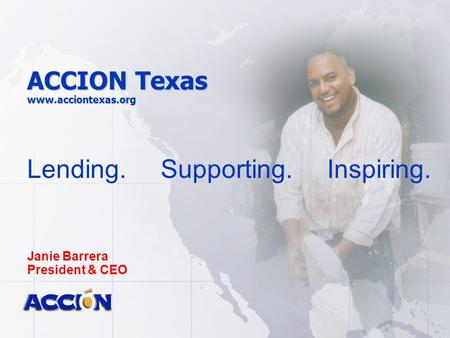 ACCION Texas www.acciontexas.org Lending. Supporting. Inspiring. Janie Barrera President & CEO.
