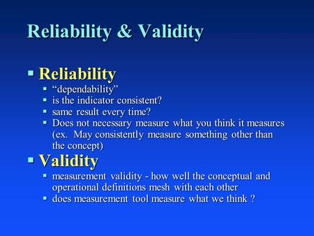 "Reliability & Validity  Reliability  ""dependability""  is the indicator consistent?  same result every time?  Does not necessary measure what you think."
