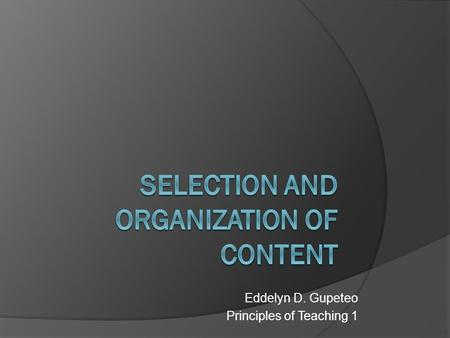 Eddelyn D. Gupeteo Principles of Teaching 1. Guiding Principles in the selection & Organization of Content 1. Observe the ff. qualities in the selection.