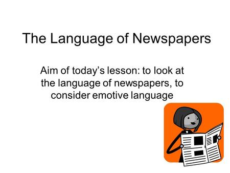 The Language of Newspapers Aim of today's lesson: to look at the language of newspapers, to consider emotive language.