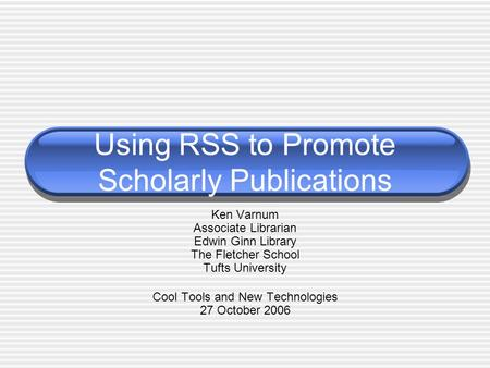 Using RSS to Promote Scholarly Publications Ken Varnum Associate Librarian Edwin Ginn Library The Fletcher School Tufts University Cool Tools and New Technologies.