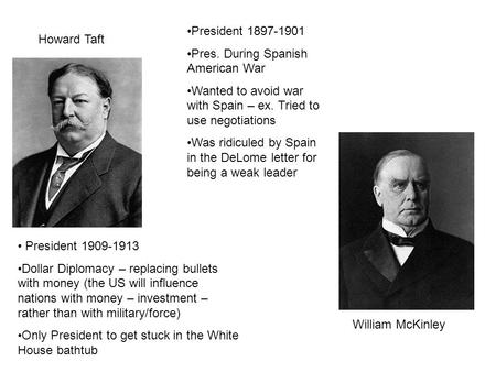 Howard Taft William McKinley President 1909-1913 Dollar Diplomacy – replacing bullets with money (the US will influence nations with money – investment.