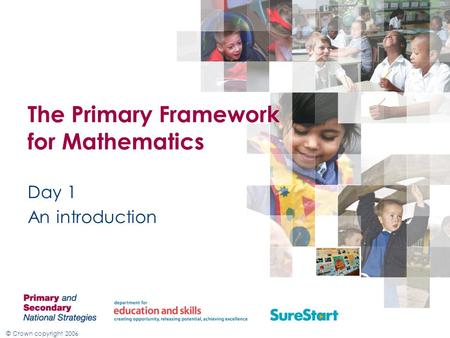 © Crown copyright 2006 The Primary Framework for Mathematics Day 1 An introduction.