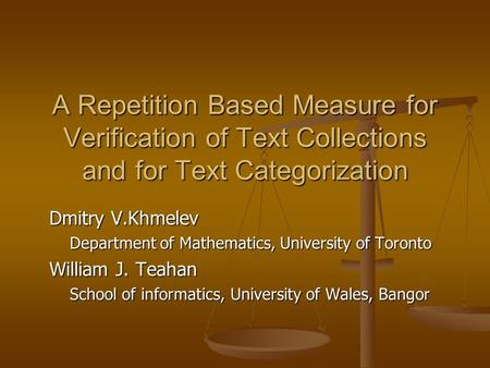 A Repetition Based Measure for Verification of Text Collections and for Text Categorization Dmitry V.Khmelev Department of Mathematics, University of Toronto.