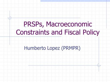 PRSPs, Macroeconomic Constraints and Fiscal Policy Humberto Lopez (PRMPR)
