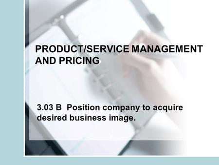 PRODUCT/SERVICE MANAGEMENT AND PRICING 3.03 B Position company to acquire desired business image.